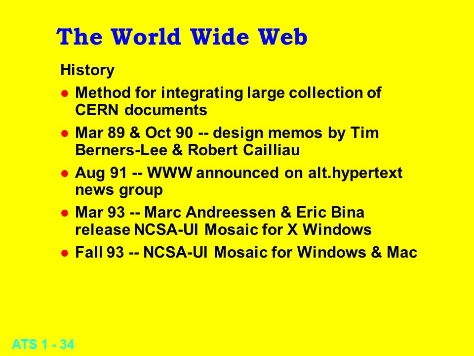 ATS 1 - 34 The World Wide Web History l Method for integrating large collection of CERN documents l Mar 89 & Oct 90 -- design memos by Tim Berners-Lee