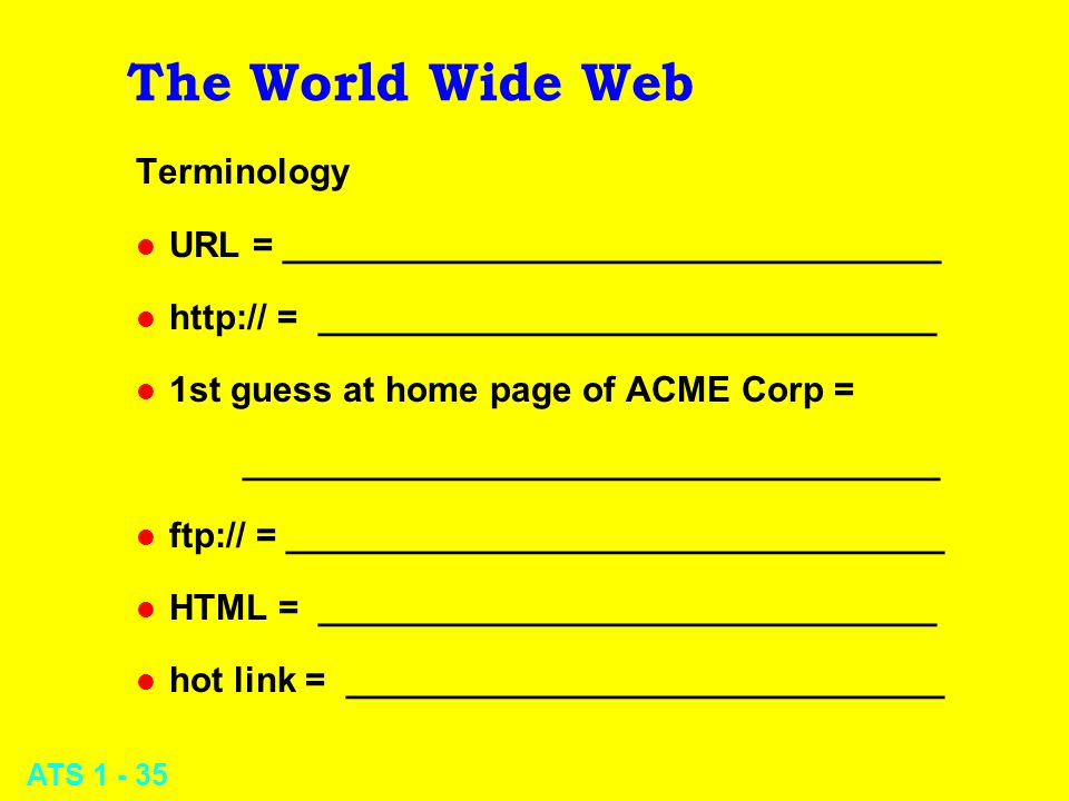 ATS 1 - 35 The World Wide Web Terminology l URL = _________________________________ l http:// = _______________________________ l 1st guess at home pa