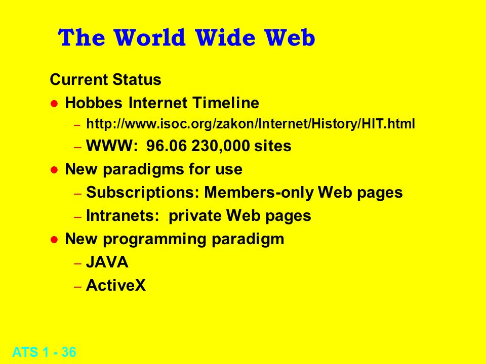 ATS 1 - 36 The World Wide Web Current Status l Hobbes Internet Timeline – http://www.isoc.org/zakon/Internet/History/HIT.html – WWW: 96.06 230,000 sit