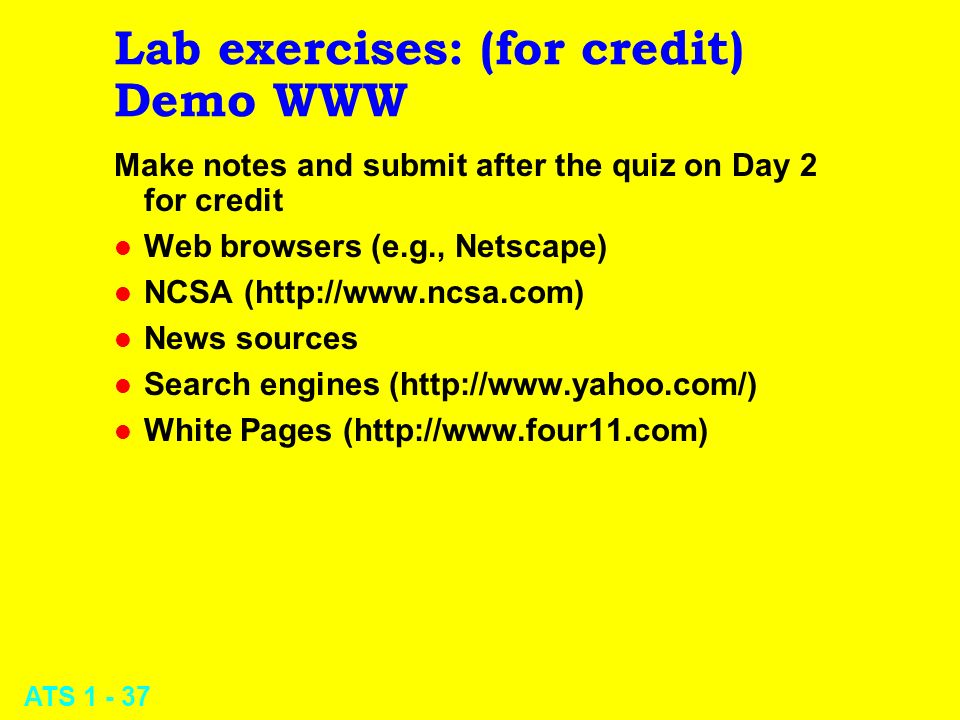 ATS 1 - 37 Lab exercises: (for credit) Demo WWW Make notes and submit after the quiz on Day 2 for credit l Web browsers (e.g., Netscape) l NCSA (http: