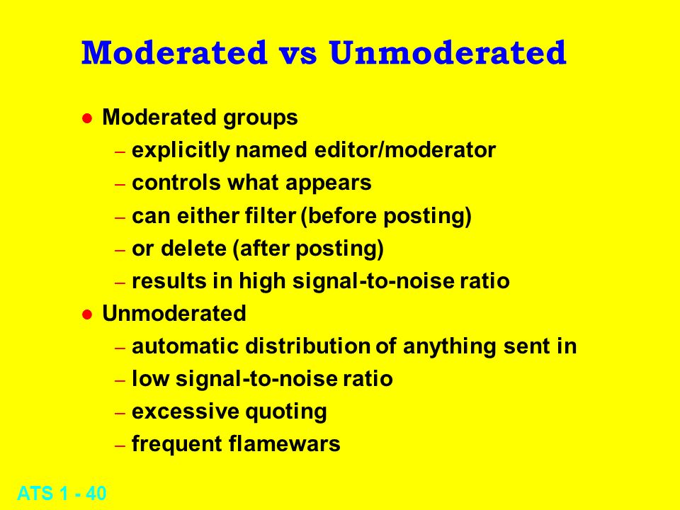 ATS 1 - 40 Moderated vs Unmoderated l Moderated groups – explicitly named editor/moderator – controls what appears – can either filter (before posting