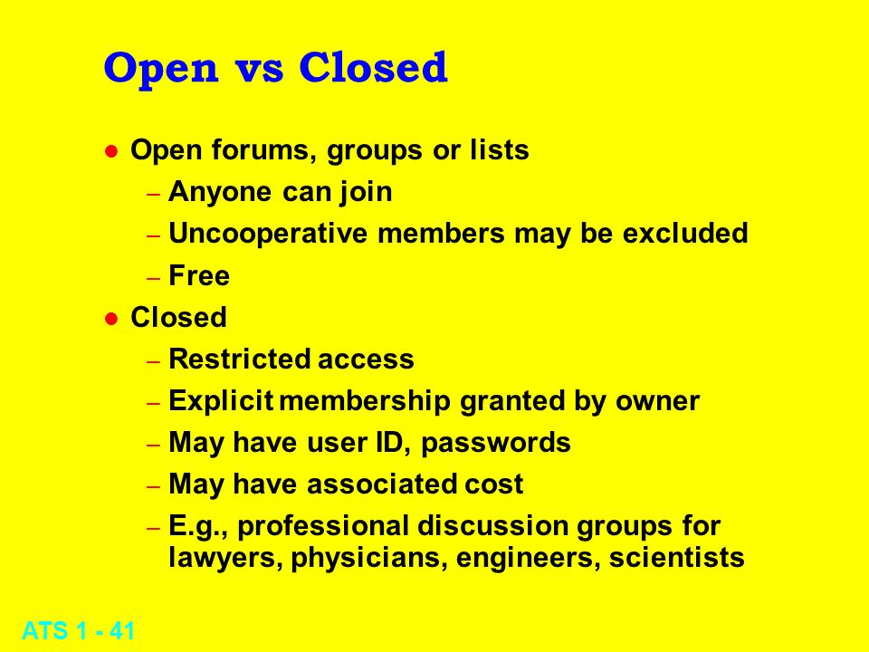 ATS 1 - 41 Open vs Closed l Open forums, groups or lists – Anyone can join – Uncooperative members may be excluded – Free l Closed – Restricted access