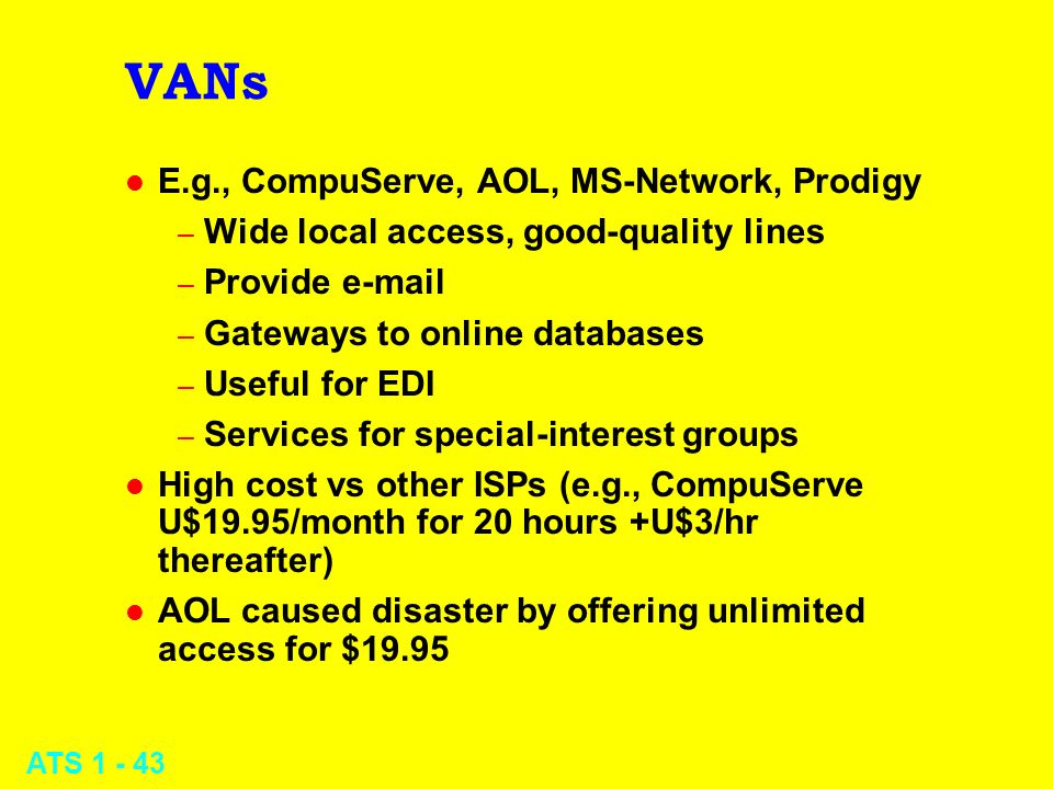 ATS 1 - 43 VANs l E.g., CompuServe, AOL, MS-Network, Prodigy – Wide local access, good-quality lines – Provide e-mail – Gateways to online databases –