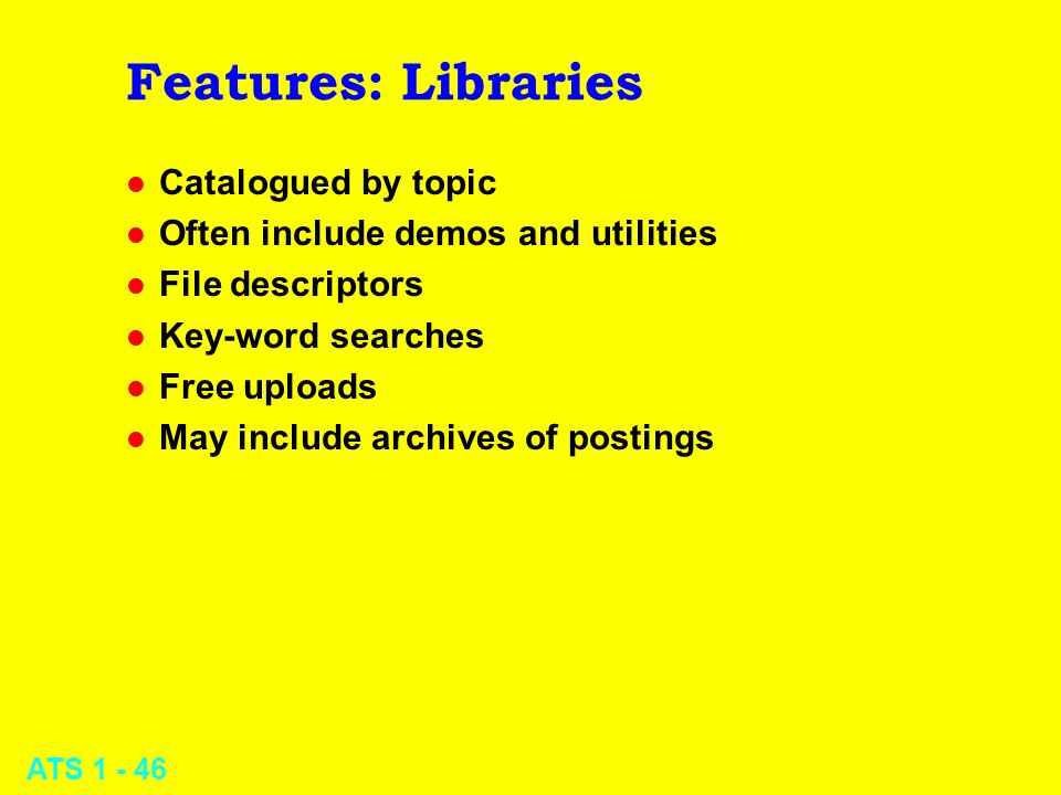 ATS 1 - 46 Features: Libraries l Catalogued by topic l Often include demos and utilities l File descriptors l Key-word searches l Free uploads l May i
