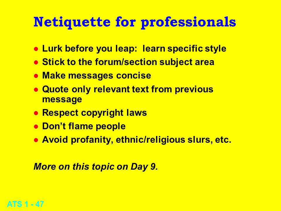 ATS 1 - 47 Netiquette for professionals l Lurk before you leap: learn specific style l Stick to the forum/section subject area l Make messages concise
