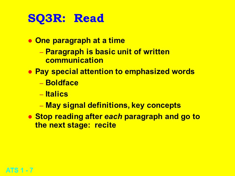 ATS 1 - 8 SQ3R: Recite l After every paragraph – Stop, look away – Summarize main ideas – Use your own words -- this is not memorization – If not crystal clear, reread and try again l Prevents your mind from wandering off topic l Provides crucial practice in recall l Forces you to integrate new information into your existing memory and conceptual framework