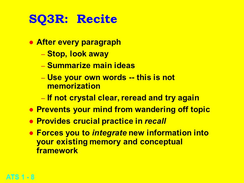 ATS 1 - 8 SQ3R: Recite l After every paragraph – Stop, look away – Summarize main ideas – Use your own words -- this is not memorization – If not crys