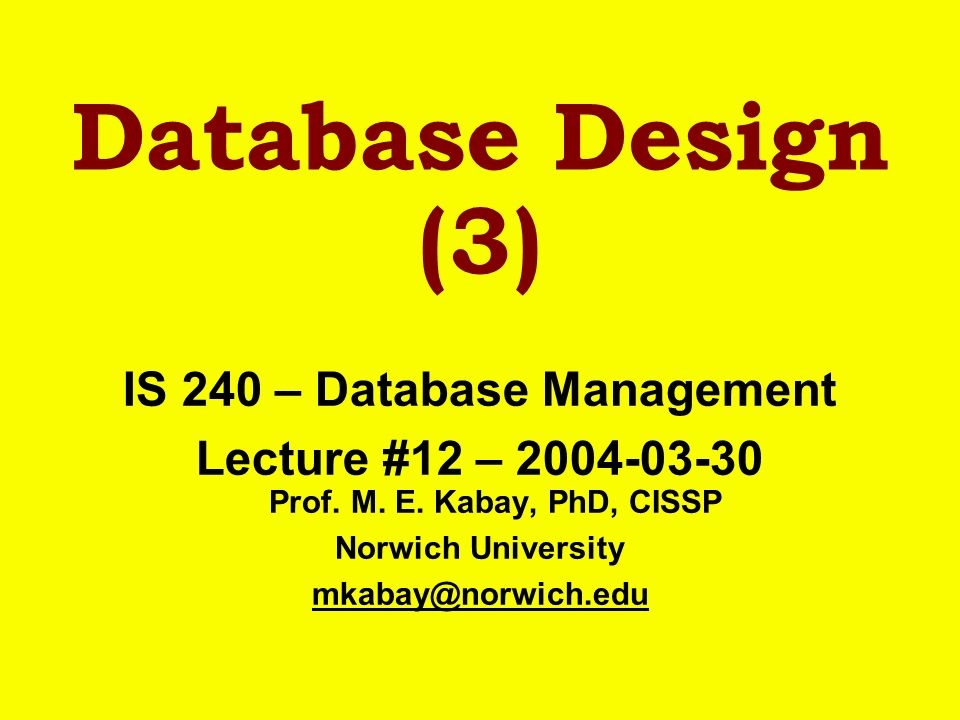 Database Design (3) IS 240 – Database Management Lecture #12 – 2004-03-30 Prof. M. E. Kabay, PhD, CISSP Norwich University mkabay@norwich.edu