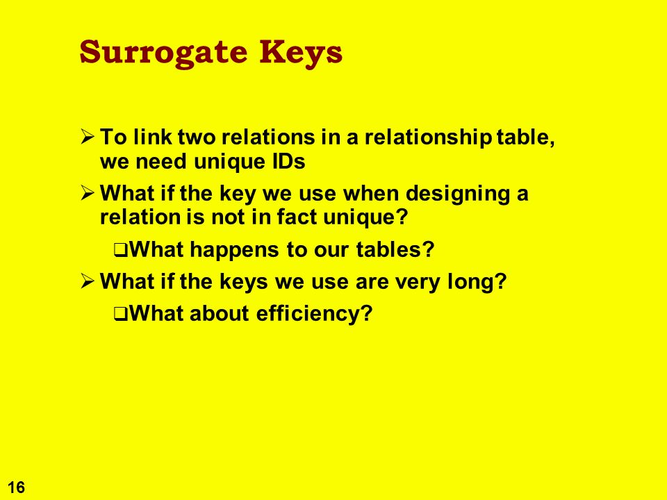 16 Surrogate Keys To link two relations in a relationship table, we need unique IDs What if the key we use when designing a relation is not in fact un