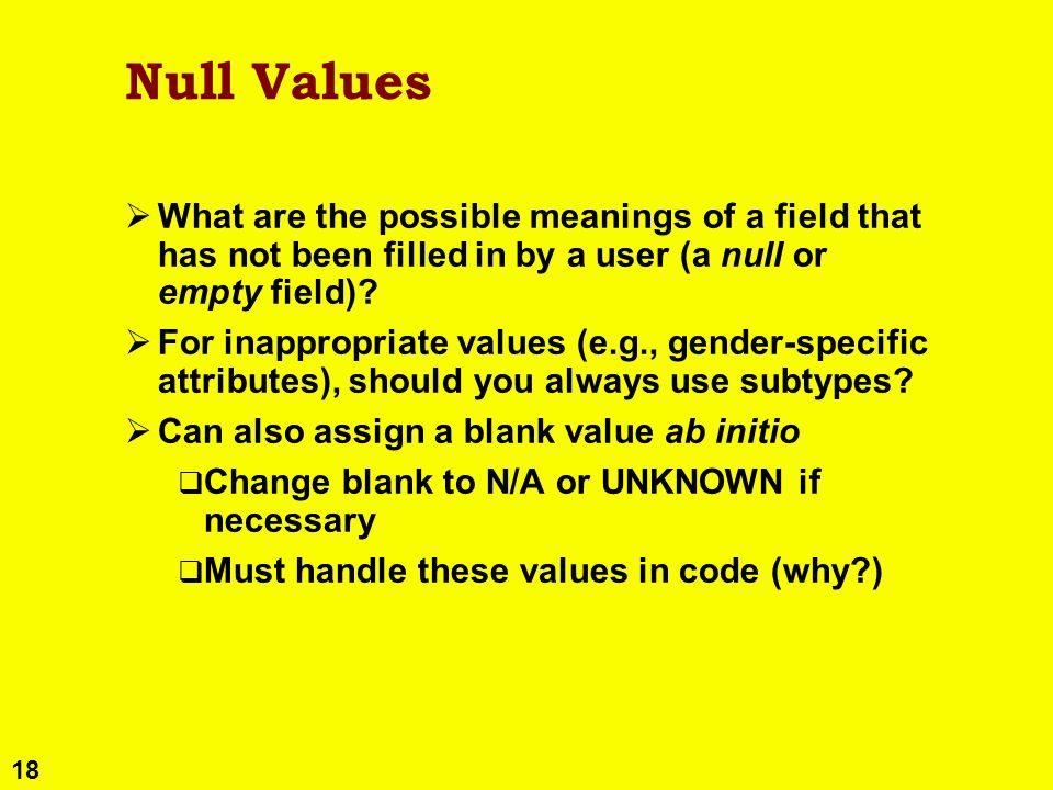 18 Null Values What are the possible meanings of a field that has not been filled in by a user (a null or empty field)? For inappropriate values (e.g.