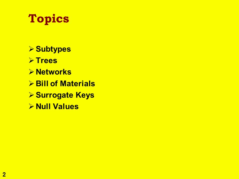 2 Topics Subtypes Trees Networks Bill of Materials Surrogate Keys Null Values