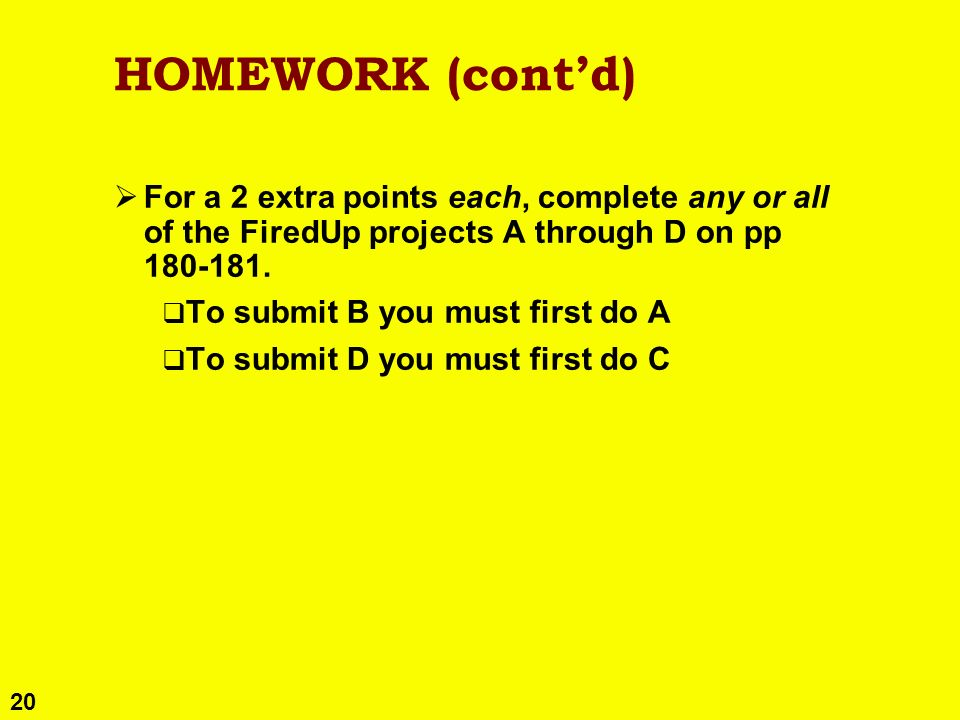 20 HOMEWORK (contd) For a 2 extra points each, complete any or all of the FiredUp projects A through D on pp 180-181. To submit B you must first do A
