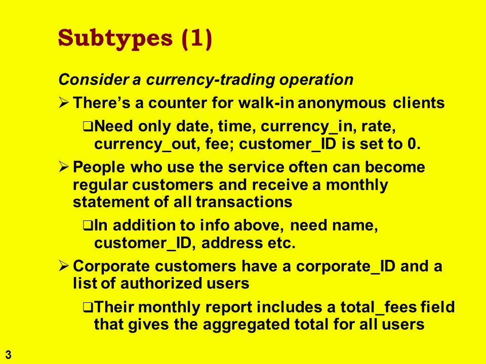 3 Subtypes (1) Consider a currency-trading operation Theres a counter for walk-in anonymous clients Need only date, time, currency_in, rate, currency_out, fee; customer_ID is set to 0.