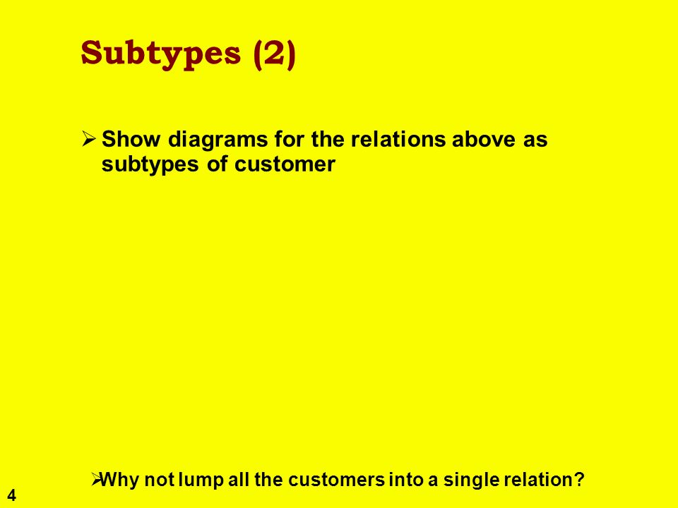 4 Subtypes (2) Show diagrams for the relations above as subtypes of customer Why not lump all the customers into a single relation?