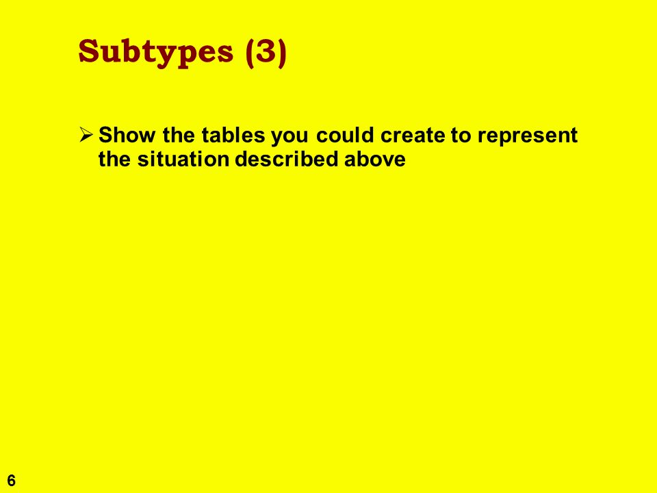 6 Subtypes (3) Show the tables you could create to represent the situation described above