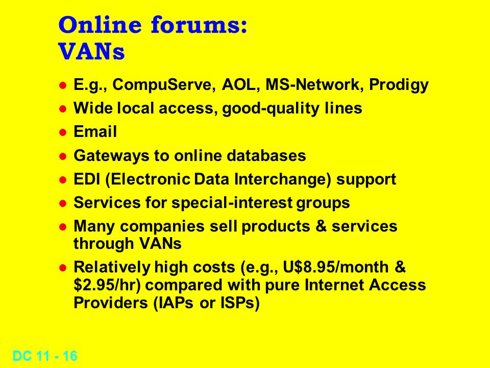 DC 11 - 15 Online forums: The Internet l An internet is network of networks – The Internet grew out of ARPANET – Based on TCP/IP linkage of networks l Includes 25-40 million users – Has 2-3 million nodes – Growing by 2,000,000 users/month l Users often have free (uncharged) access – Some cities have Freenet service
