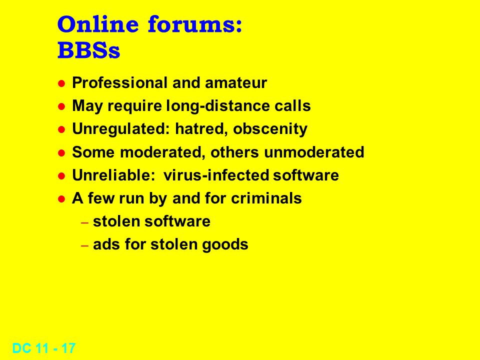 DC 11 - 16 Online forums: VANs l E.g., CompuServe, AOL, MS-Network, Prodigy l Wide local access, good-quality lines l Email l Gateways to online databases l EDI (Electronic Data Interchange) support l Services for special-interest groups l Many companies sell products & services through VANs l Relatively high costs (e.g., U$8.95/month & $2.95/hr) compared with pure Internet Access Providers (IAPs or ISPs)
