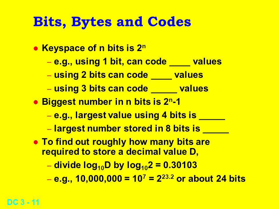 DC Bits, Bytes and Codes l Keyspace of n bits is 2 n – e.g., using 1 bit, can code ____ values – using 2 bits can code ____ values – using 3 bits can code _____ values l Biggest number in n bits is 2 n -1 – e.g., largest value using 4 bits is _____ – largest number stored in 8 bits is _____ l To find out roughly how many bits are required to store a decimal value D, – divide log 10 D by log 10 2 = – e.g., 10,000,000 = 10 7 = or about 24 bits