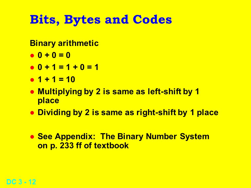 DC Bits, Bytes and Codes Binary arithmetic l = 0 l = = 1 l = 10 l Multiplying by 2 is same as left-shift by 1 place l Dividing by 2 is same as right-shift by 1 place l See Appendix: The Binary Number System on p.