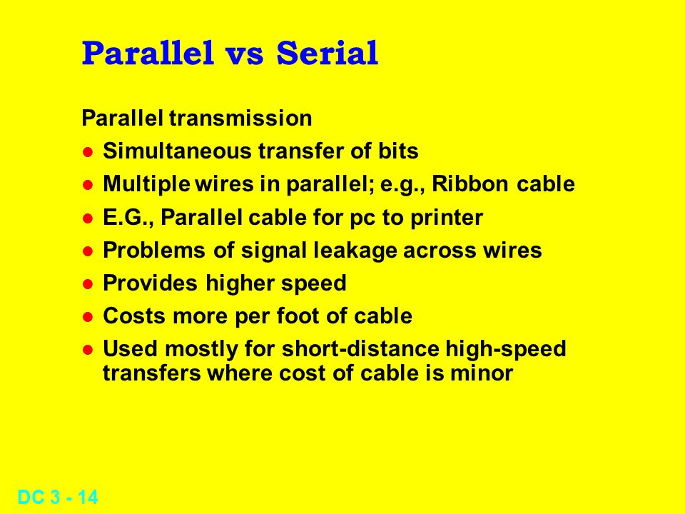 DC Parallel vs Serial Parallel transmission l Simultaneous transfer of bits l Multiple wires in parallel; e.g., Ribbon cable l E.G., Parallel cable for pc to printer l Problems of signal leakage across wires l Provides higher speed l Costs more per foot of cable l Used mostly for short-distance high-speed transfers where cost of cable is minor