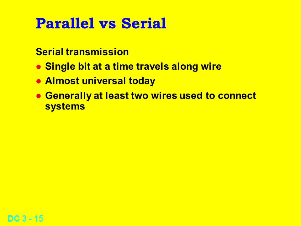 DC 3 - 15 Parallel vs Serial Serial transmission l Single bit at a time travels along wire l Almost universal today l Generally at least two wires used to connect systems