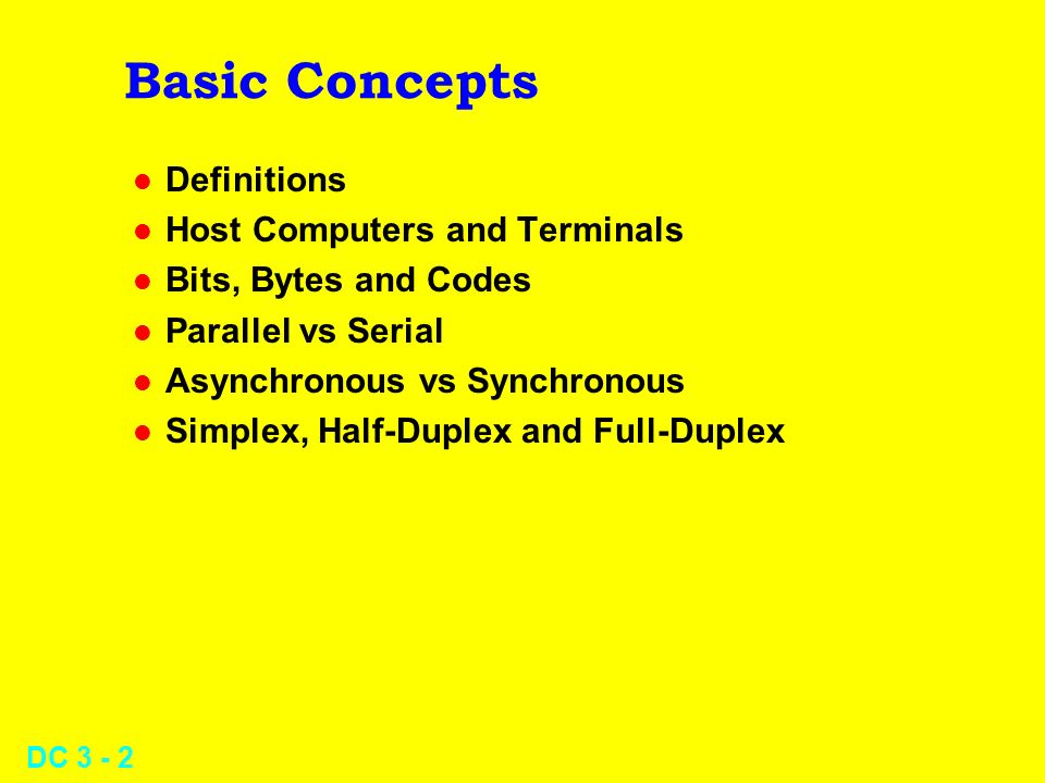 DC 3 - 13 Bits, Bytes and Codes l Character codes – Morse (unsuitable for datacomm) – Baudot (5 bits; Telex, punched tape) – Intl Baudot (5 data bits + 1 parity bit) – EBCDIC (IBM: 8 bits) – ASCII (7 bits) – Extended ASCII (8 bits) l Incompatible character codes lead to garbled text upon receipt and display