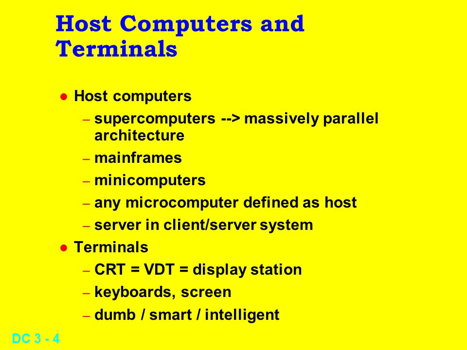 DC Host Computers and Terminals l Host computers – supercomputers --> massively parallel architecture – mainframes – minicomputers – any microcomputer defined as host – server in client/server system l Terminals – CRT = VDT = display station – keyboards, screen – dumb / smart / intelligent