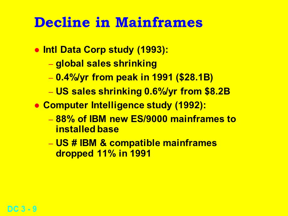 DC 3 - 9 Decline in Mainframes l Intl Data Corp study (1993): – global sales shrinking – 0.4%/yr from peak in 1991 ($28.1B) – US sales shrinking 0.6%/yr from $8.2B l Computer Intelligence study (1992): – 88% of IBM new ES/9000 mainframes to installed base – US # IBM & compatible mainframes dropped 11% in 1991