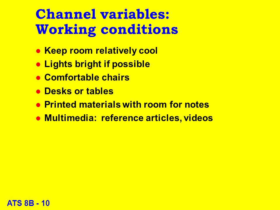 ATS 8B - 10 Channel variables: Working conditions l Keep room relatively cool l Lights bright if possible l Comfortable chairs l Desks or tables l Printed materials with room for notes l Multimedia: reference articles, videos