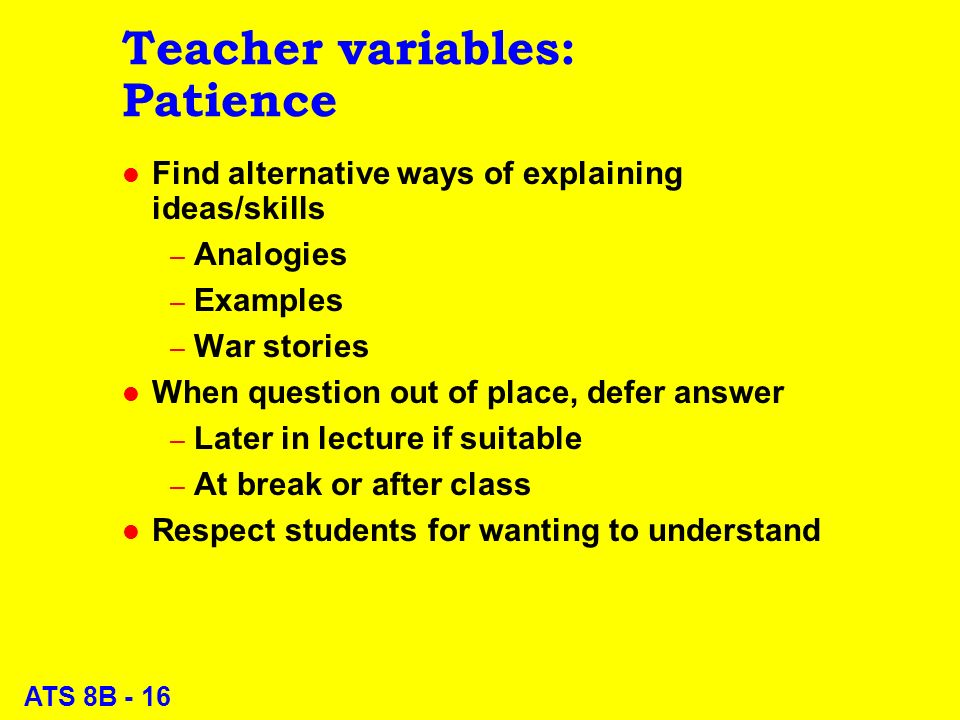 ATS 8B - 16 Teacher variables: Patience l Find alternative ways of explaining ideas/skills – Analogies – Examples – War stories l When question out of place, defer answer – Later in lecture if suitable – At break or after class l Respect students for wanting to understand