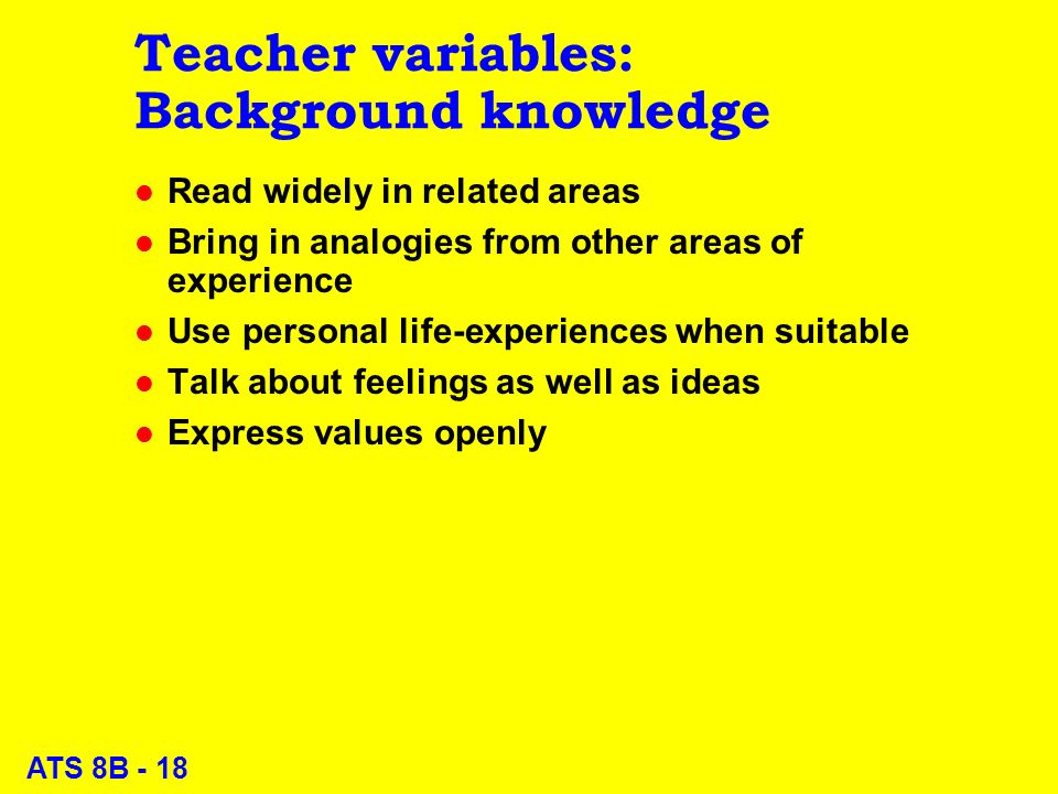 ATS 8B - 18 Teacher variables: Background knowledge l Read widely in related areas l Bring in analogies from other areas of experience l Use personal life-experiences when suitable l Talk about feelings as well as ideas l Express values openly
