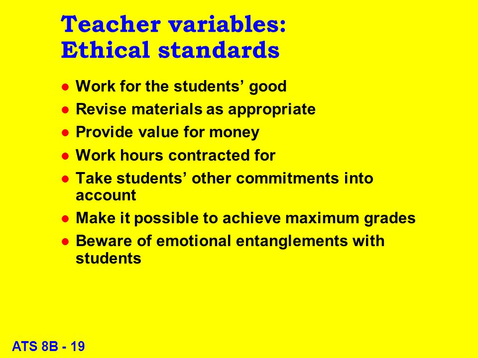ATS 8B - 19 Teacher variables: Ethical standards l Work for the students good l Revise materials as appropriate l Provide value for money l Work hours contracted for l Take students other commitments into account l Make it possible to achieve maximum grades l Beware of emotional entanglements with students