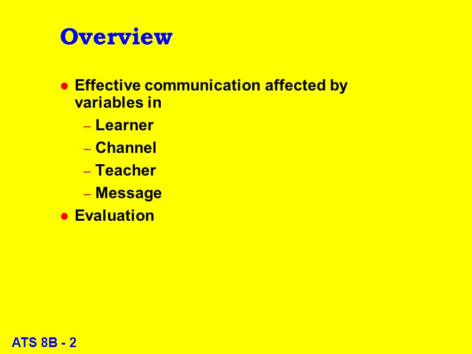 ATS 8B - 23 Message variables: Organization l Design course top-down – Sketch out areas of concern, skills – Fill in details l Provide signposts explaining upcoming sections l Start each section with restatement of why it matters l Emphasize mastery of basic knowledge l Point to more advanced topics