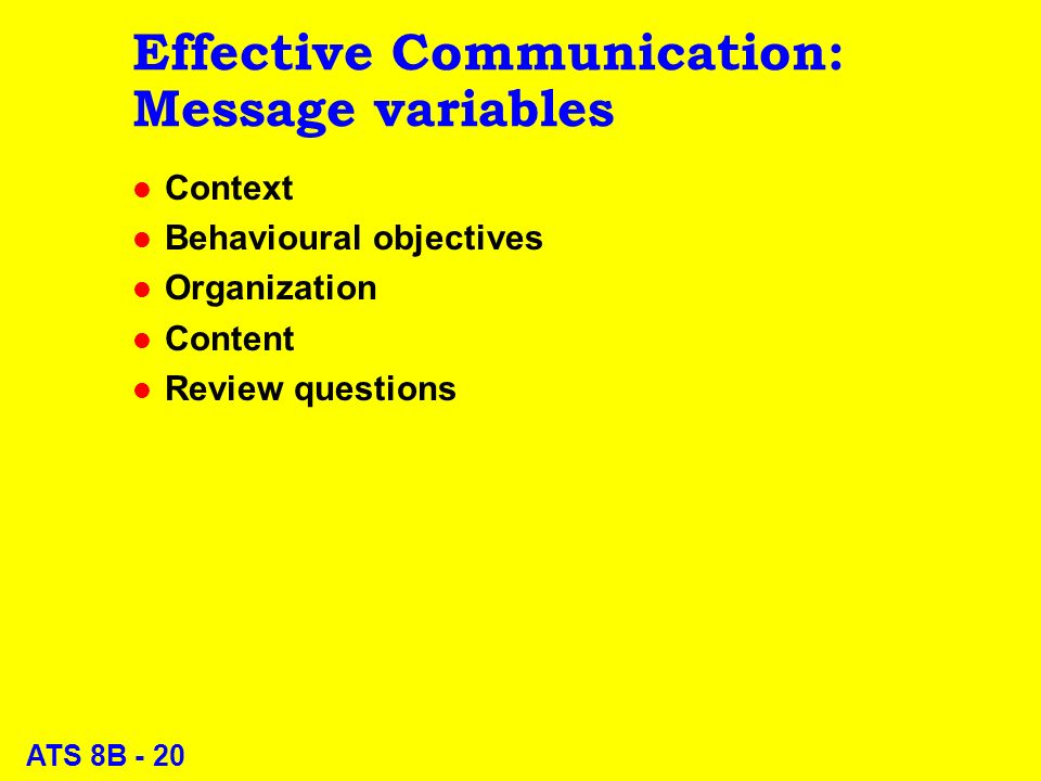 ATS 8B - 20 Effective Communication: Message variables l Context l Behavioural objectives l Organization l Content l Review questions