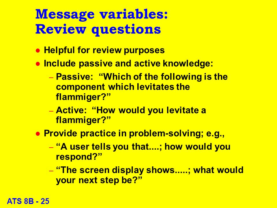 ATS 8B - 25 Message variables: Review questions l Helpful for review purposes l Include passive and active knowledge: – Passive: Which of the following is the component which levitates the flammiger.