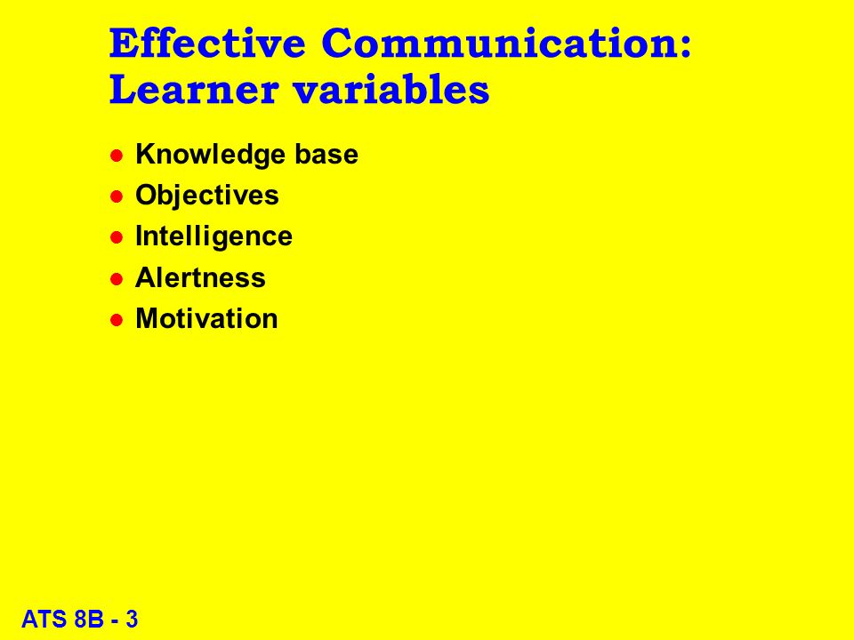 ATS 8B - 3 Effective Communication: Learner variables l Knowledge base l Objectives l Intelligence l Alertness l Motivation