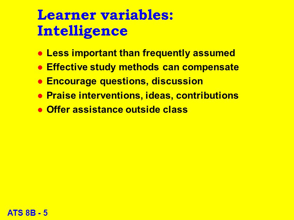 ATS 8B - 26 Evaluation l Difficult issue for many teachers – Not all agree to evaluate intelligence or learning ability – Some insist on evaluating acquired skills l Daily quizzes helpful for review l Select exam questions exclusively from review questions l Use high standard of mastery; e.g., 80% for PASS l Provide extra exams (harder) after period for review