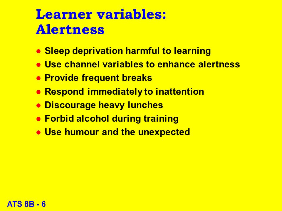 ATS 8B - 6 Learner variables: Alertness l Sleep deprivation harmful to learning l Use channel variables to enhance alertness l Provide frequent breaks l Respond immediately to inattention l Discourage heavy lunches l Forbid alcohol during training l Use humour and the unexpected