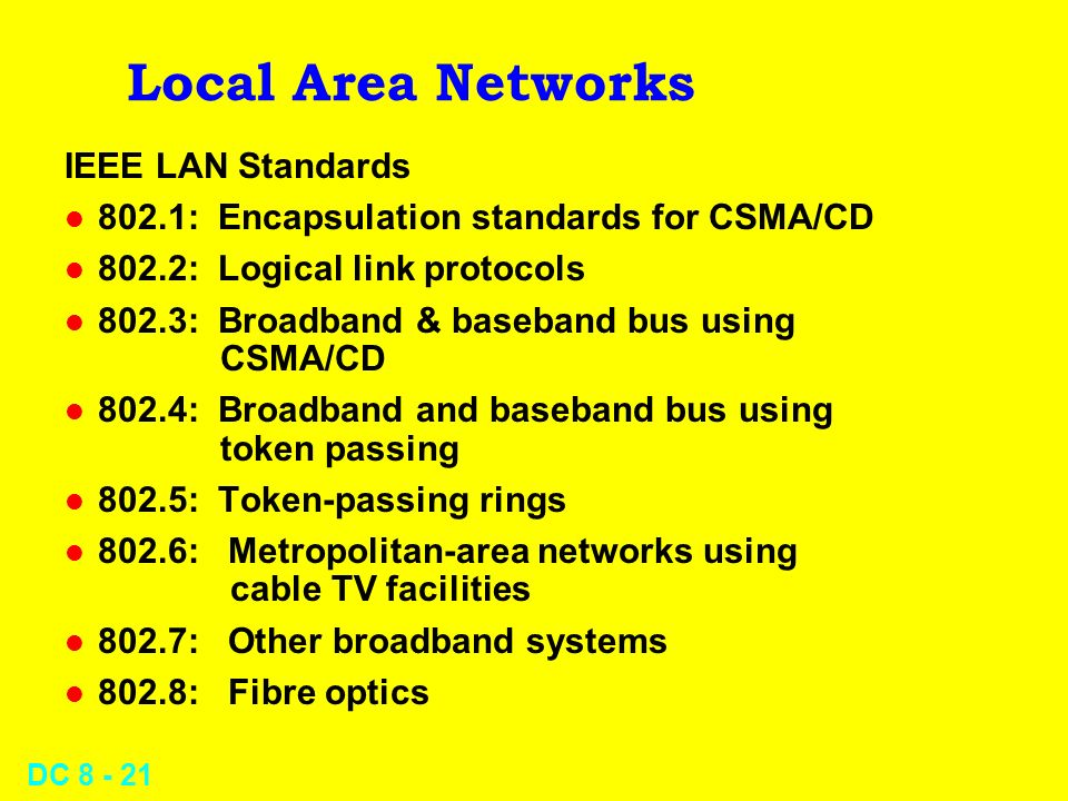DC Local Area Networks IEEE LAN Standards l 802.1: Encapsulation standards for CSMA/CD l 802.2: Logical link protocols l 802.3: Broadband & baseband bus using CSMA/CD l 802.4: Broadband and baseband bus using token passing l 802.5: Token-passing rings l 802.6: Metropolitan-area networks using cable TV facilities l 802.7: Other broadband systems l 802.8: Fibre optics