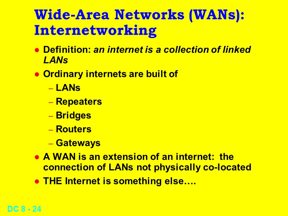 DC Wide-Area Networks (WANs): Internetworking l Definition: an internet is a collection of linked LANs l Ordinary internets are built of – LANs – Repeaters – Bridges – Routers – Gateways l A WAN is an extension of an internet: the connection of LANs not physically co-located l THE Internet is something else….