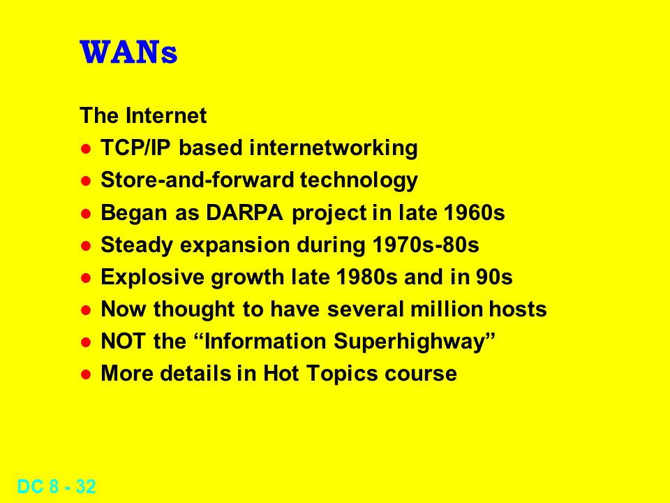 DC WANs The Internet l TCP/IP based internetworking l Store-and-forward technology l Began as DARPA project in late 1960s l Steady expansion during 1970s-80s l Explosive growth late 1980s and in 90s l Now thought to have several million hosts l NOT the Information Superhighway l More details in Hot Topics course