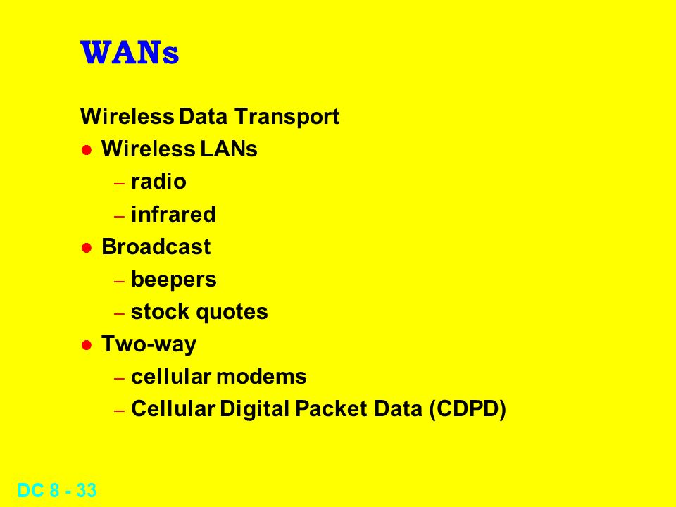 DC WANs Wireless Data Transport l Wireless LANs – radio – infrared l Broadcast – beepers – stock quotes l Two-way – cellular modems – Cellular Digital Packet Data (CDPD)