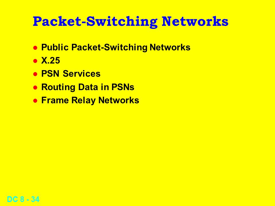 DC Packet-Switching Networks l Public Packet-Switching Networks l X.25 l PSN Services l Routing Data in PSNs l Frame Relay Networks