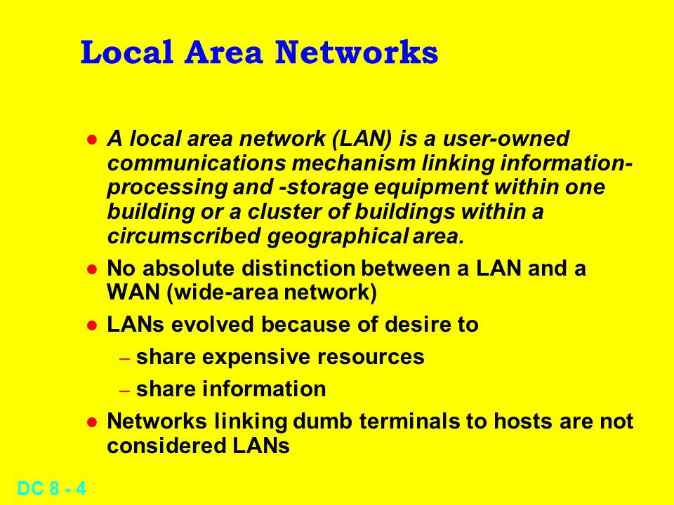 DC Local Area Networks l A local area network (LAN) is a user-owned communications mechanism linking information- processing and -storage equipment within one building or a cluster of buildings within a circumscribed geographical area.