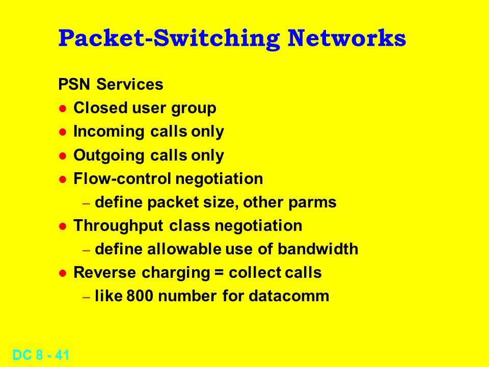 DC Packet-Switching Networks PSN Services l Closed user group l Incoming calls only l Outgoing calls only l Flow-control negotiation – define packet size, other parms l Throughput class negotiation – define allowable use of bandwidth l Reverse charging = collect calls – like 800 number for datacomm