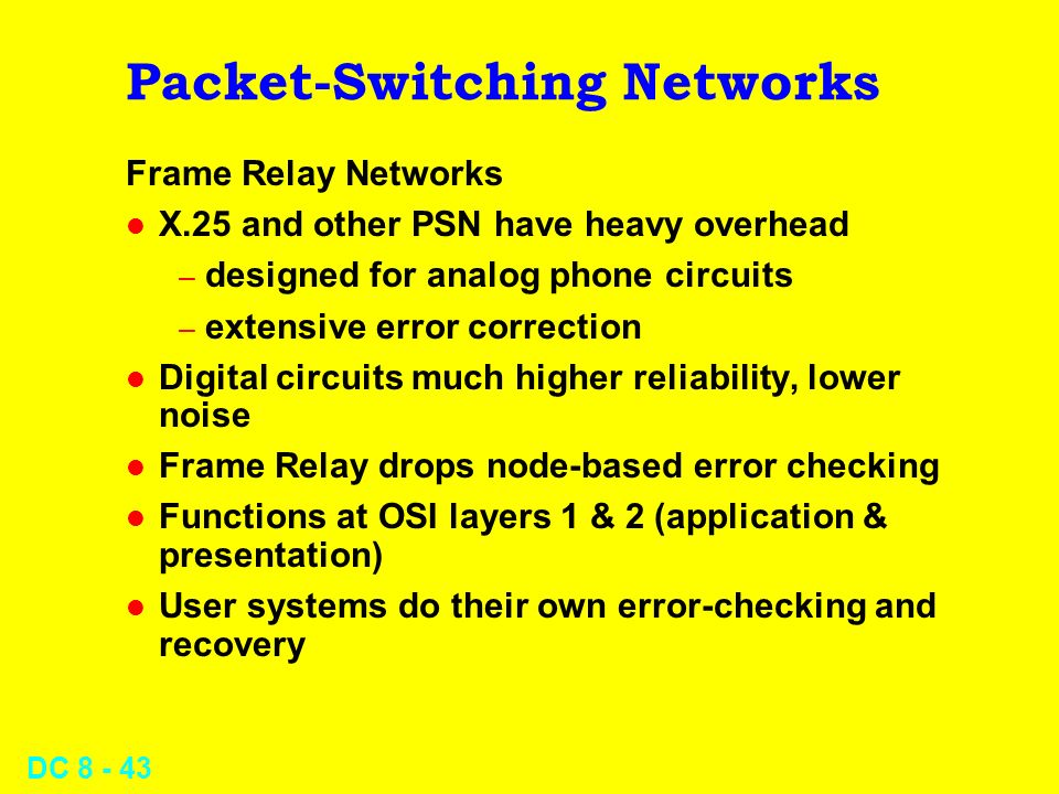 DC Packet-Switching Networks Frame Relay Networks l X.25 and other PSN have heavy overhead – designed for analog phone circuits – extensive error correction l Digital circuits much higher reliability, lower noise l Frame Relay drops node-based error checking l Functions at OSI layers 1 & 2 (application & presentation) l User systems do their own error-checking and recovery