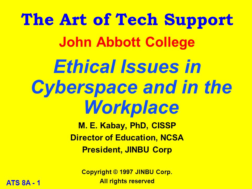 ATS 8A - 1 The Art of Tech Support John Abbott College Ethical Issues in Cyberspace and in the Workplace M.