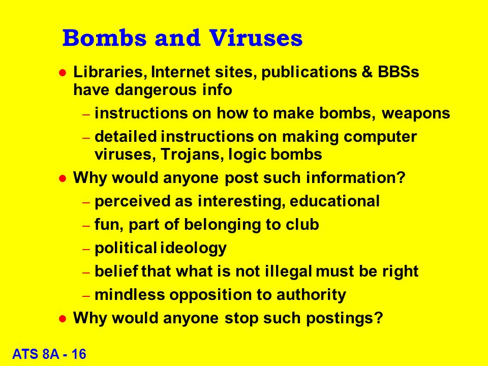 ATS 8A - 16 Bombs and Viruses l Libraries, Internet sites, publications & BBSs have dangerous info – instructions on how to make bombs, weapons – detailed instructions on making computer viruses, Trojans, logic bombs l Why would anyone post such information.
