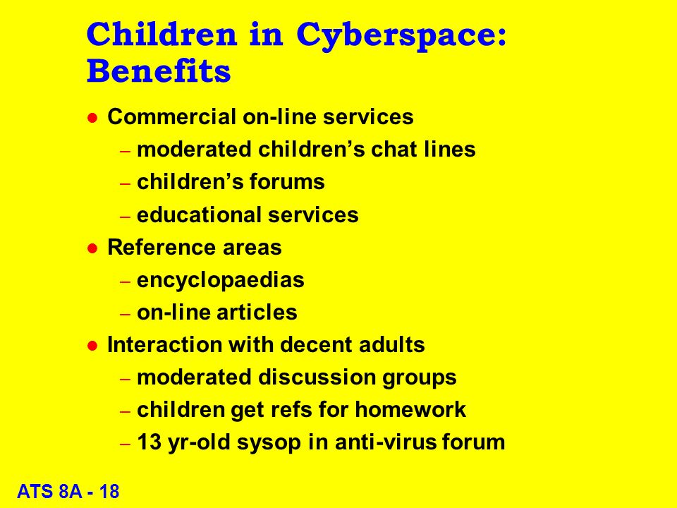ATS 8A - 18 Children in Cyberspace: Benefits l Commercial on-line services – moderated childrens chat lines – childrens forums – educational services l Reference areas – encyclopaedias – on-line articles l Interaction with decent adults – moderated discussion groups – children get refs for homework – 13 yr-old sysop in anti-virus forum