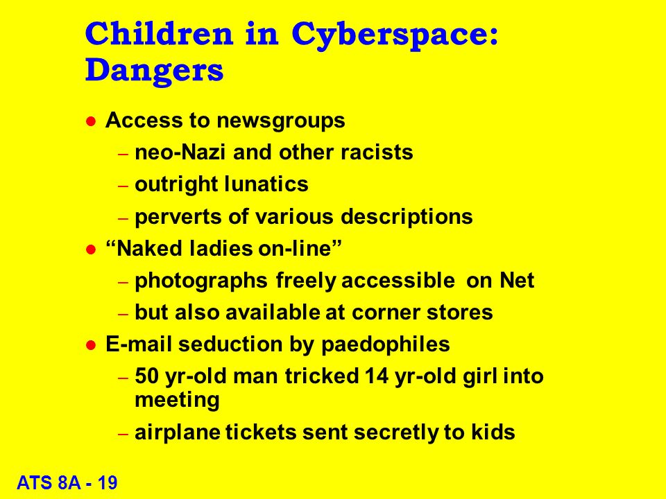 ATS 8A - 19 Children in Cyberspace: Dangers l Access to newsgroups – neo-Nazi and other racists – outright lunatics – perverts of various descriptions l Naked ladies on-line – photographs freely accessible on Net – but also available at corner stores l E-mail seduction by paedophiles – 50 yr-old man tricked 14 yr-old girl into meeting – airplane tickets sent secretly to kids